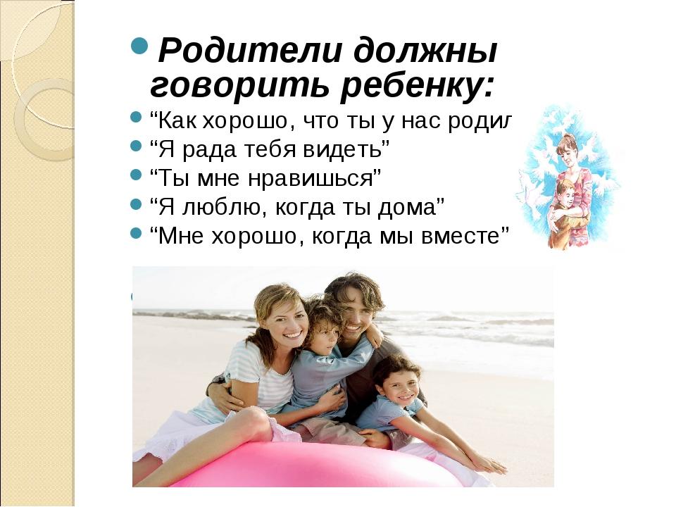 """Родители должны говорить ребенку: """"Как хорошо, что ты у нас родился"""" """"Я рада..."""