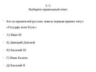 А-5. Выберите правильный ответ Кто из правителей русских земель первым принял