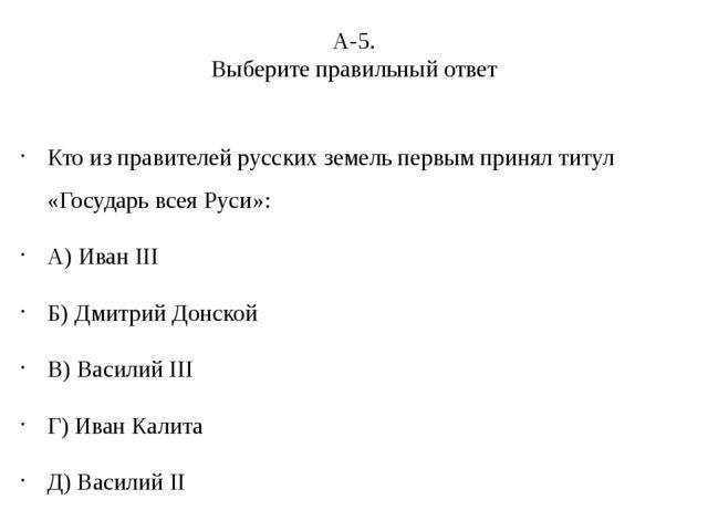 А-5. Выберите правильный ответ Кто из правителей русских земель первым принял...