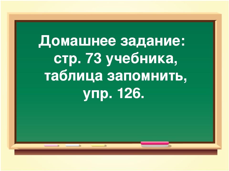 Домашнее задание: стр. 73 учебника, таблица запомнить, упр. 126.