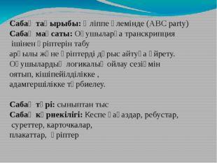 Сабақ тақырыбы: Әліппе әлемінде (ABC party) Сабақ мақсаты: Оқушыларға транскр