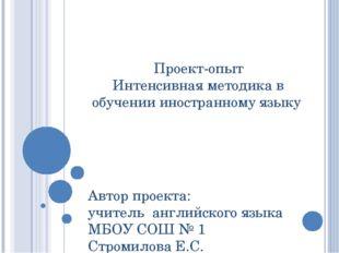 Проект-опыт Интенсивная методика в обучении иностранному языку Автор проекта: