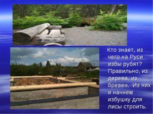 Кто знает, из чего на Руси избы рубят? Правильно, из дерева, из бревен. Из н