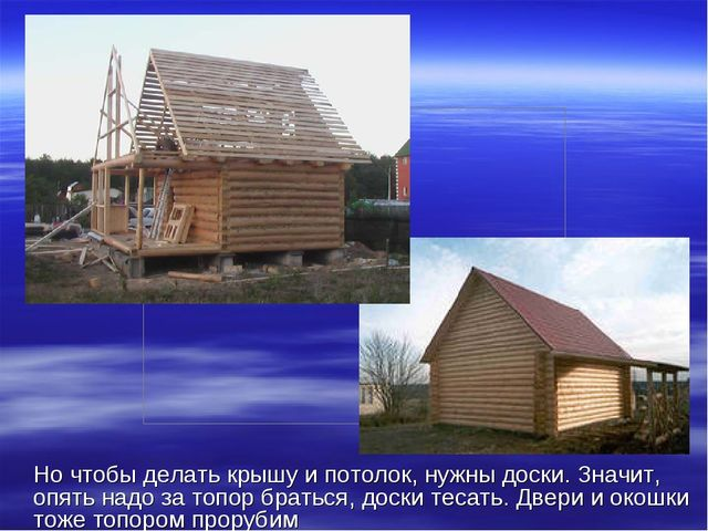 Но чтобы делать крышу и потолок, нужны доски. Значит, опять надо за топор бр...