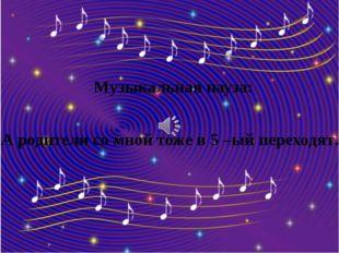 Музыкальная пауза: «А родители со мной тоже в 5 –ый переходят…»
