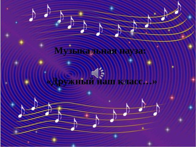 Музыкальная пауза: «Дружный наш класс…»