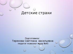 Детские страхи Подготовила: Терехова Светлана васильевна педагог-психолог мдо