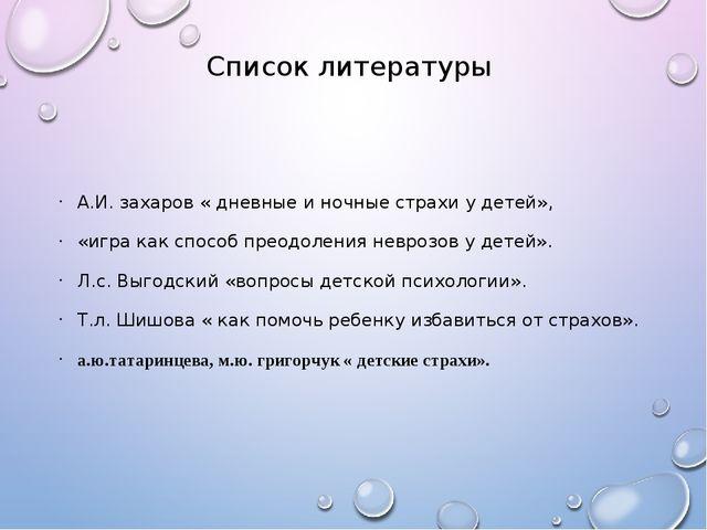 Список литературы А.И. захаров « дневные и ночные страхи у детей», «игра как...