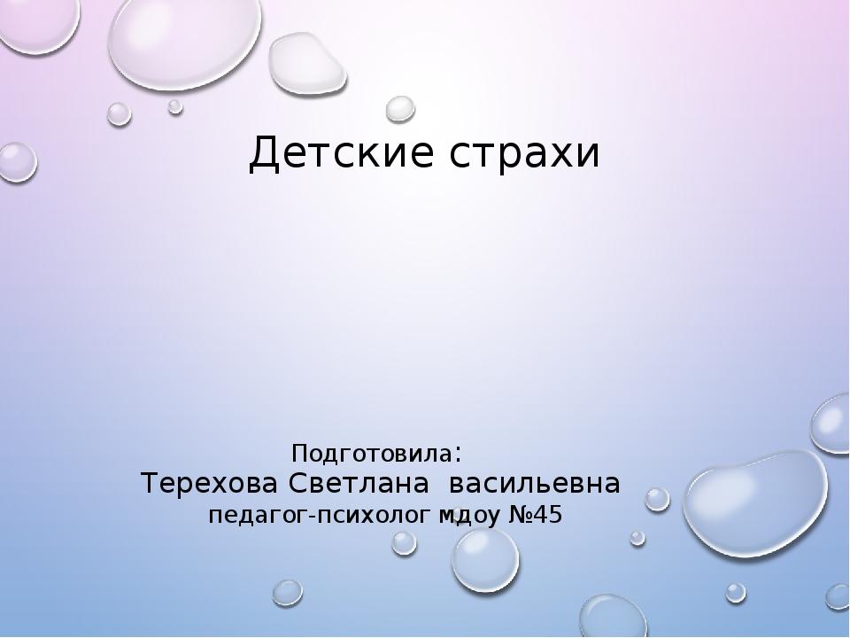 Детские страхи Подготовила: Терехова Светлана васильевна педагог-психолог мдо...