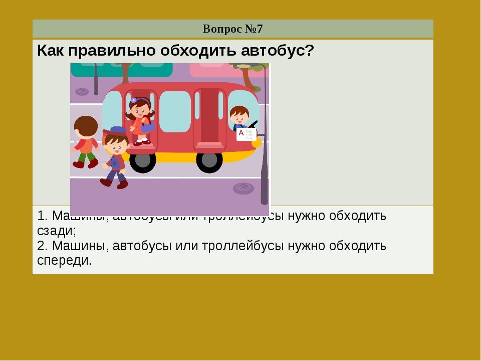 Вопрос №7 Как правильно обходить автобус?  1. Машины, автобусы или троллейбу...