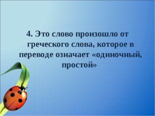 4. Это слово произошло от греческого слова, которое в переводе означает «один