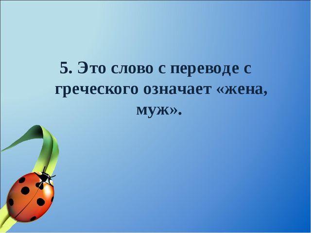 5. Это слово с переводе с греческого означает «жена, муж».