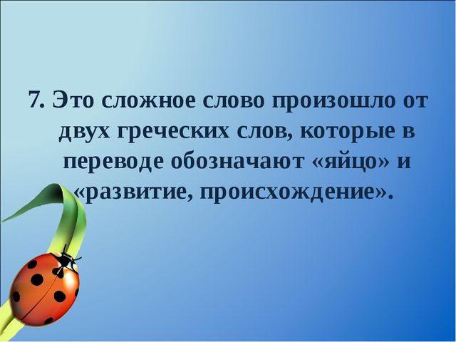 7. Это сложное слово произошло от двух греческих слов, которые в переводе обо...