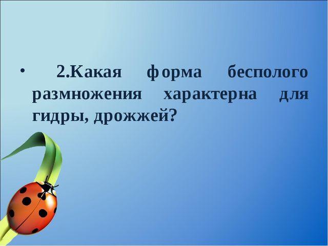 2.Какая форма бесполого размножения характерна для гидры, дрожжей?
