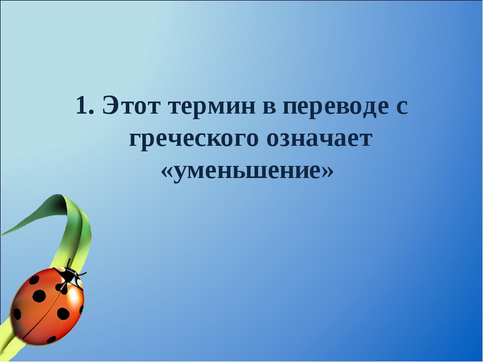 1. Этот термин в переводе с греческого означает «уменьшение»