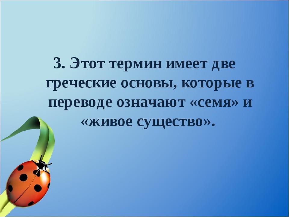 3. Этот термин имеет две греческие основы, которые в переводе означают «семя»...