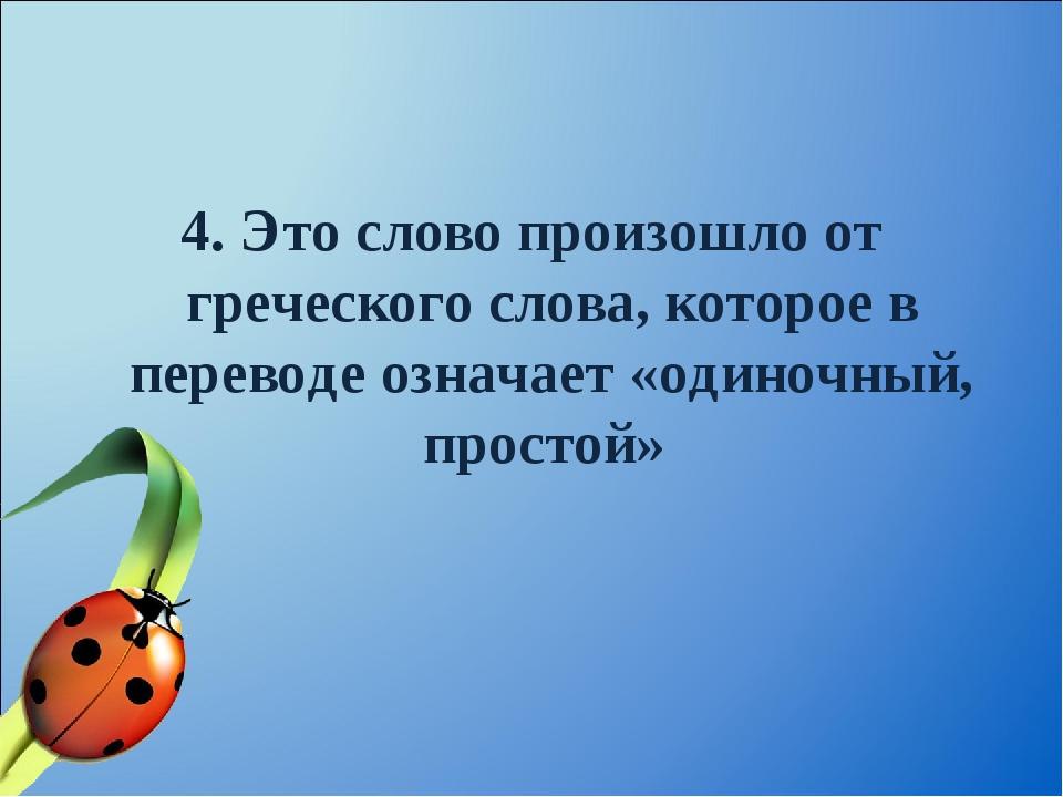 4. Это слово произошло от греческого слова, которое в переводе означает «один...