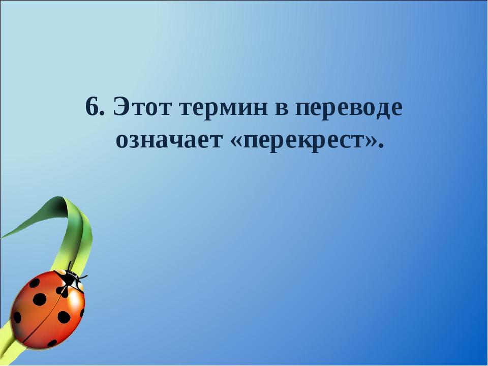 6. Этот термин в переводе означает «перекрест».