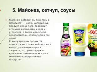 5. Майонез, кетчуп, соусы Майонез, который мы покупаем в магазинах, — очень к