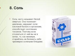 8. Соль Соль часто называют белой смертью. Она понижает давление, нарушает со