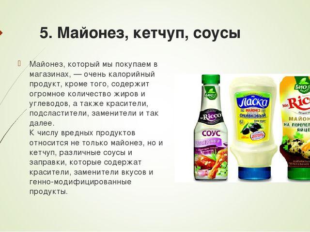 5. Майонез, кетчуп, соусы Майонез, который мы покупаем в магазинах, — очень к...