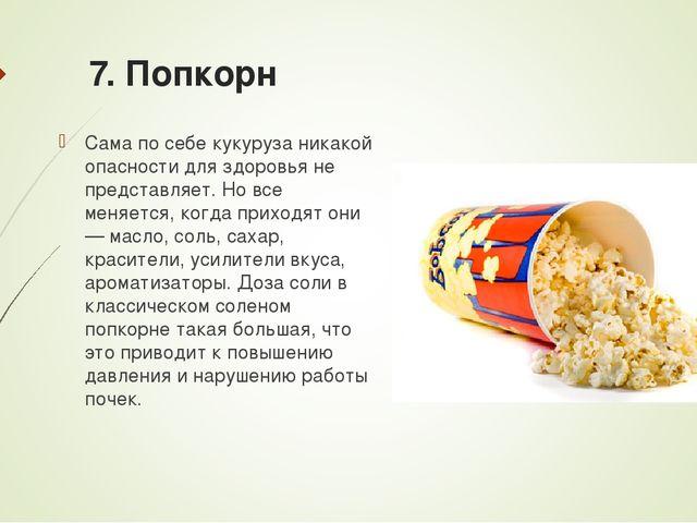 7. Попкорн Сама по себе кукуруза никакой опасности для здоровья не представля...