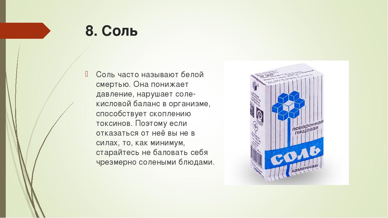 8. Соль Соль часто называют белой смертью. Она понижает давление, нарушает со...