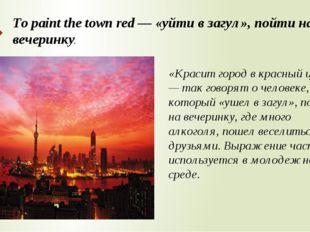 To paint the town red — «уйти в загул», пойти на вечеринку. «Красит город в к