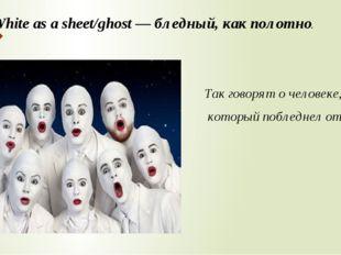 White as a sheet/ghost — бледный, как полотно. Так говорят о человеке, которы