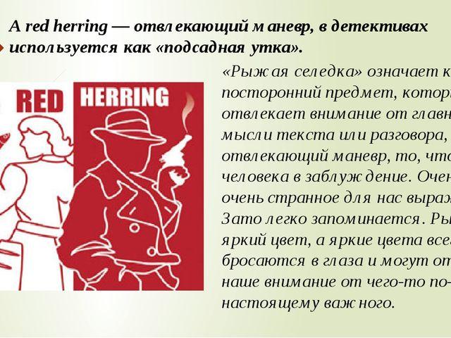 A red herring — отвлекающий маневр, в детективах используется как «подсадная...