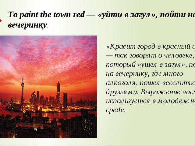 To paint the town red — «уйти в загул», пойти на вечеринку. «Красит город в к...