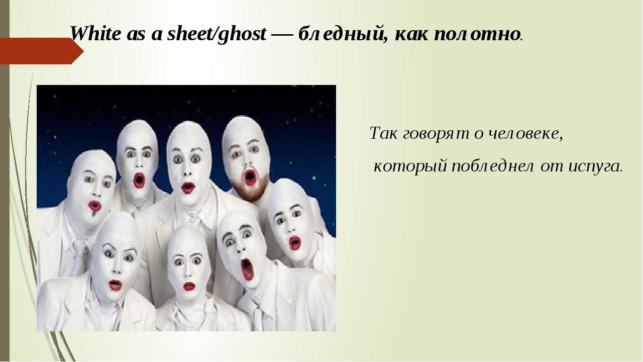 White as a sheet/ghost — бледный, как полотно. Так говорят о человеке, которы...