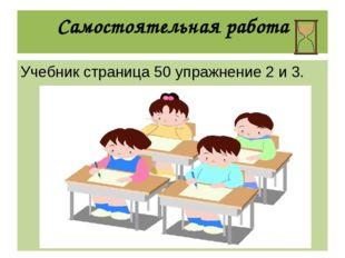 Самостоятельная работа Учебник страница 50 упражнение 2 и 3.