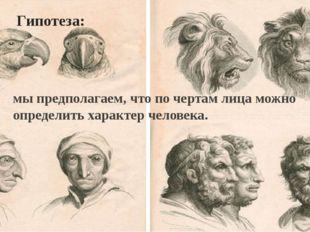 Гипотеза: мы предполагаем, что по чертам лица можно определить характер челов
