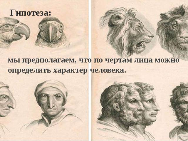Гипотеза: мы предполагаем, что по чертам лица можно определить характер челов...