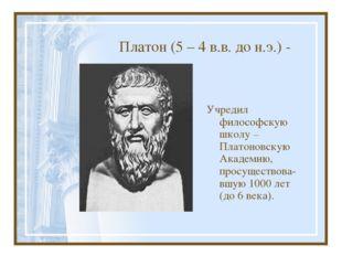 Платон (5 – 4 в.в. до н.э.) - Учредил философскую школу – Платоновскую Академ