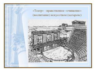 «Театр» - нравственное «очищение» (воспитание) искусством (катарсис)