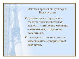 Феномен греческой культуры? Ваши версии Древние греки определили главную обще