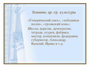 Влияние др.-гр. культуры «Гомерический смех», «лебединая песня», «троянский к