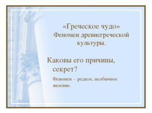 «Греческое чудо» Феномен древнегреческой культуры. Каковы его причины, секре