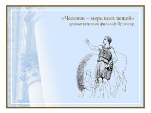 «Человек – мера всех вещей» древнегреческий философ Протагор