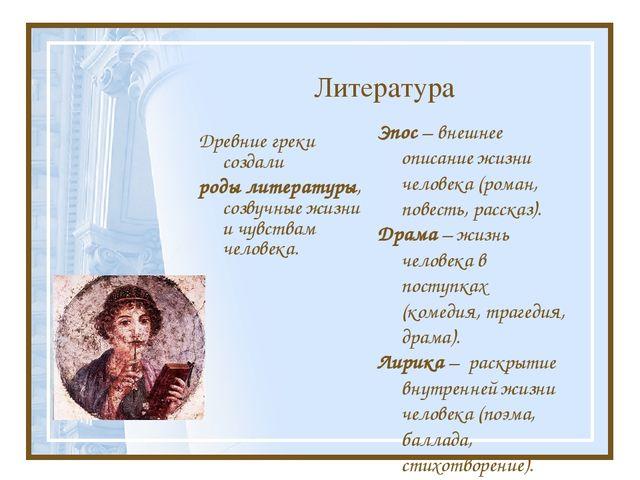 Литература Древние греки создали роды литературы, созвучные жизни и чувствам...