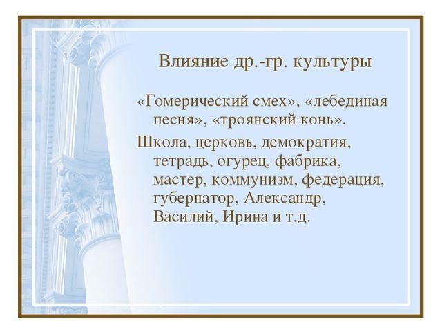 Влияние др.-гр. культуры «Гомерический смех», «лебединая песня», «троянский к...