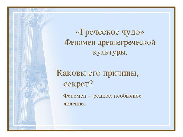 «Греческое чудо» Феномен древнегреческой культуры. Каковы его причины, секре...