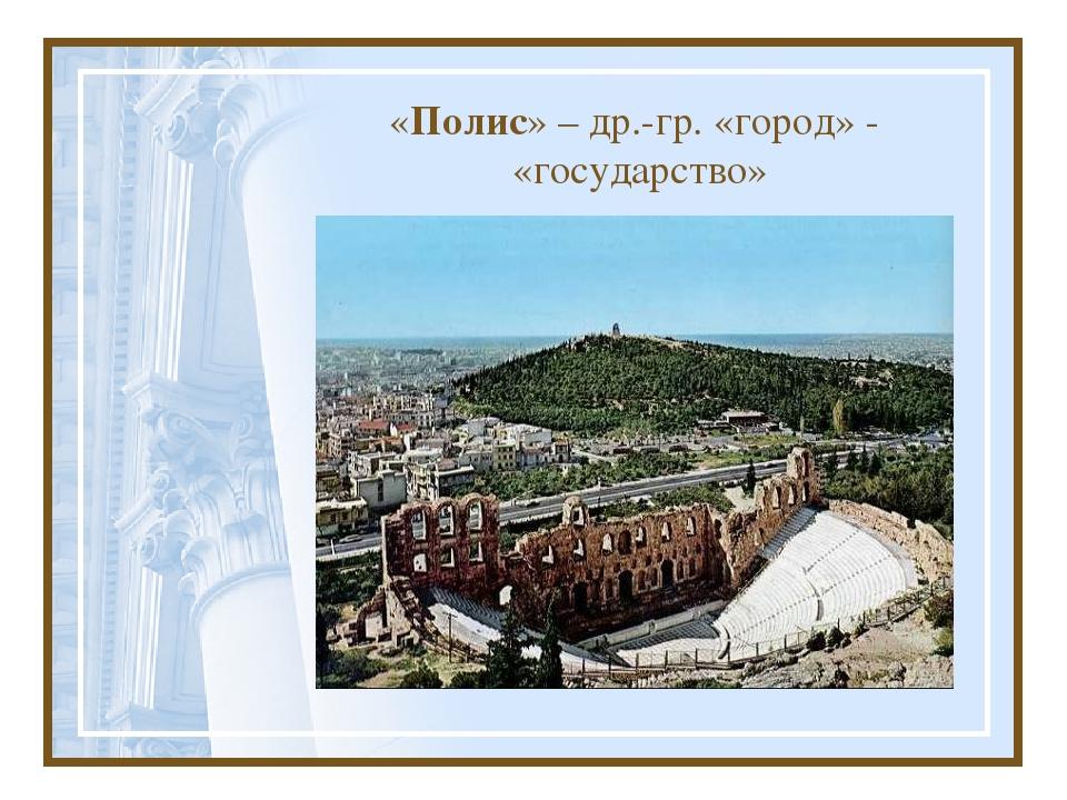 «Полис» – др.-гр. «город» - «государство»