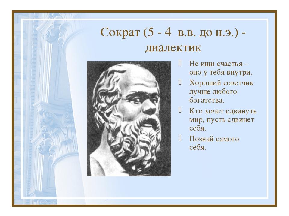 Сократ (5 - 4 в.в. до н.э.) - диалектик Не ищи счастья – оно у тебя внутри. Х...