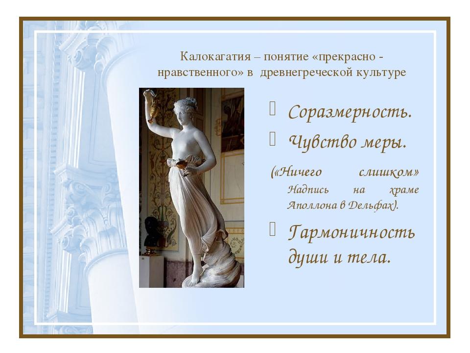 Калокагатия – понятие «прекрасно - нравственного» в древнегреческой культуре...