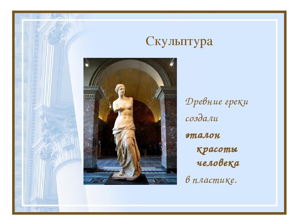Скульптура Древние греки создали эталон красоты человека в пластике.