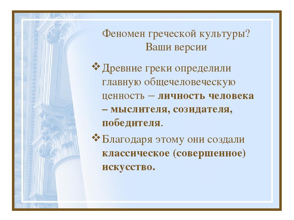 Феномен греческой культуры? Ваши версии Древние греки определили главную обще...