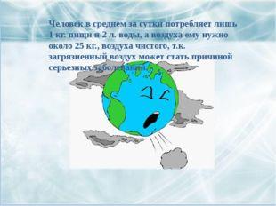 Человек в среднем за сутки потребляет лишь 1 кг. пищи и 2 л. воды, а воздуха